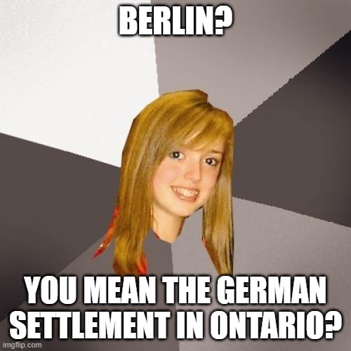 Musically Oblivious 8th Grader |  BERLIN? YOU MEAN THE GERMAN SETTLEMENT IN ONTARIO? | image tagged in memes,musically oblivious 8th grader | made w/ Imgflip meme maker