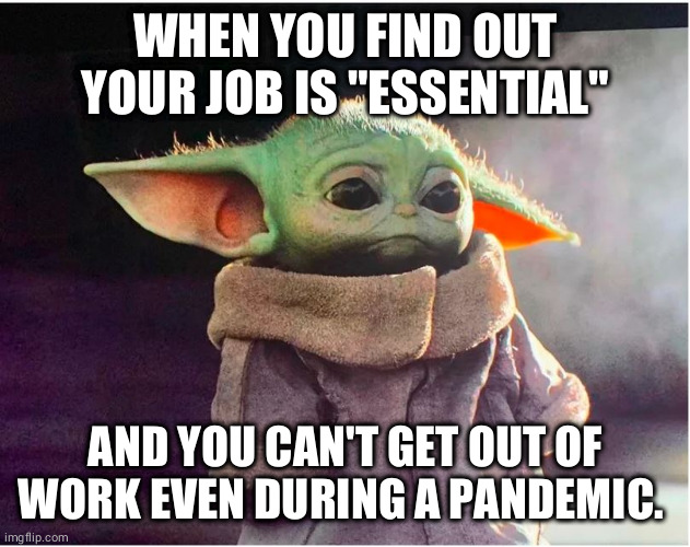 "Sad Baby Yoda | WHEN YOU FIND OUT YOUR JOB IS ""ESSENTIAL"" AND YOU CAN'T GET OUT OF WORK EVEN DURING A PANDEMIC. 