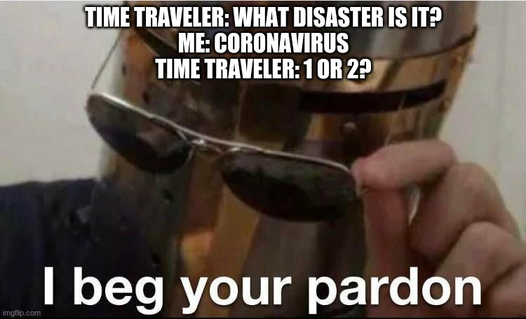 TIME TRAVELER: WHAT DISASTER IS IT? ME: CORONAVIRUS TIME TRAVELER: 1 OR 2? | image tagged in knight | made w/ Imgflip meme maker