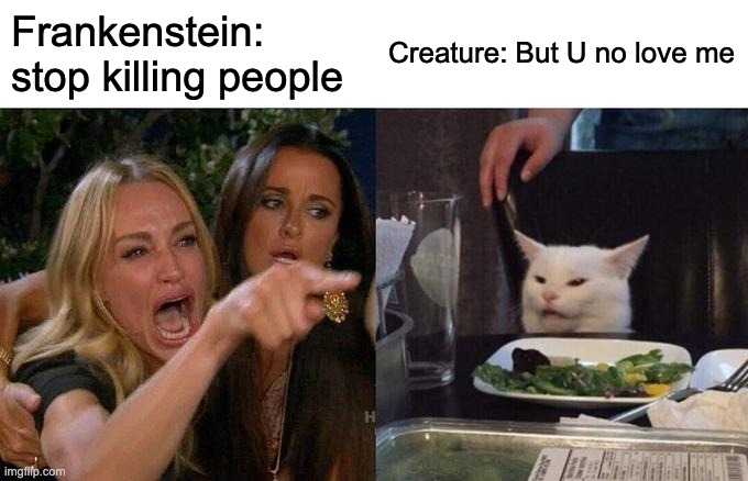 Woman Yelling At Cat Meme | Frankenstein: stop killing people Creature: But U no love me | image tagged in memes,woman yelling at cat | made w/ Imgflip meme maker