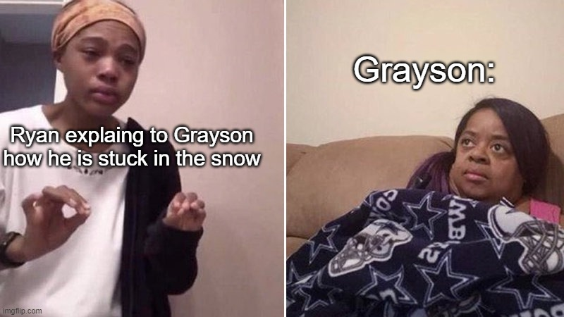 Me explaining to my mom |  Grayson:; Ryan explaing to Grayson how he is stuck in the snow | image tagged in me explaining to my mom | made w/ Imgflip meme maker