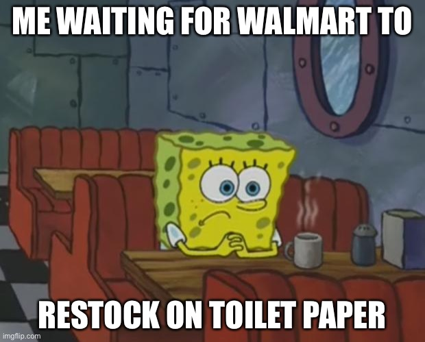 Spongebob Waiting | ME WAITING FOR WALMART TO RESTOCK ON TOILET PAPER | image tagged in spongebob waiting | made w/ Imgflip meme maker
