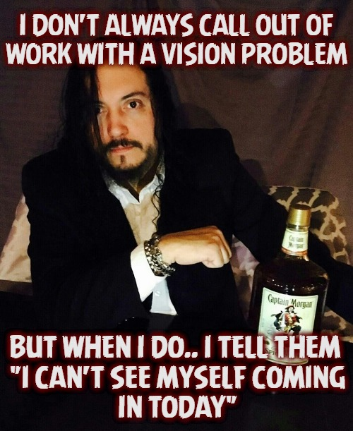 "Most Interesting Rye Problem | I DON'T ALWAYS CALL OUT OF WORK WITH A VISION PROBLEM BUT WHEN I DO.. I TELL THEM  ""I CAN'T SEE MYSELF COMING IN TODAY"" 