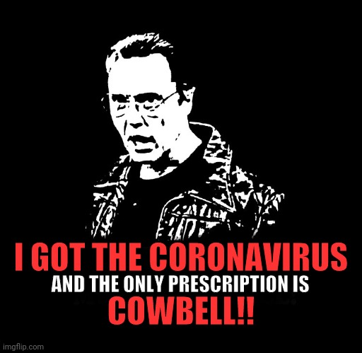 Don't Fear The Coronavirus |  I GOT THE CORONAVIRUS; AND THE ONLY PRESCRIPTION IS; COWBELL!! | image tagged in more cowbell,christopher walken,coronavirus,corona virus,christopher walken cowbell,needs more cowbell | made w/ Imgflip meme maker