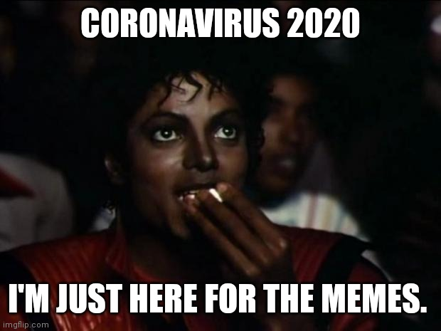 Coronavirus |  CORONAVIRUS 2020; I'M JUST HERE FOR THE MEMES. | image tagged in michael jackson popcorn,coronavirus | made w/ Imgflip meme maker