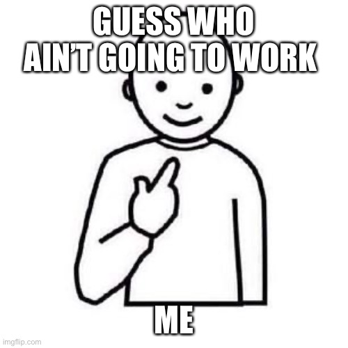 Guess who |  GUESS WHO AIN'T GOING TO WORK; ME | image tagged in guess who | made w/ Imgflip meme maker