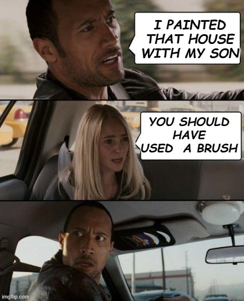 The Rock Driving | I PAINTED THAT HOUSE WITH MY SON YOU SHOULD HAVE USED  A BRUSH | image tagged in memes,the rock driving | made w/ Imgflip meme maker