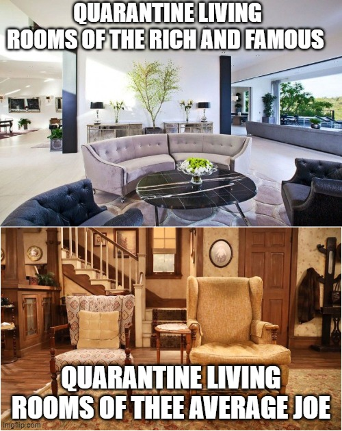 QUARANTINE LIVING ROOMS OF THE RICH AND FAMOUS; QUARANTINE LIVING ROOMS OF THEE AVERAGE JOE | image tagged in living the dream | made w/ Imgflip meme maker