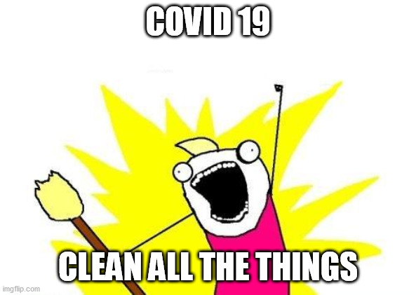 X all the Y meme captioned: 'COVID 19: Clean all the things'