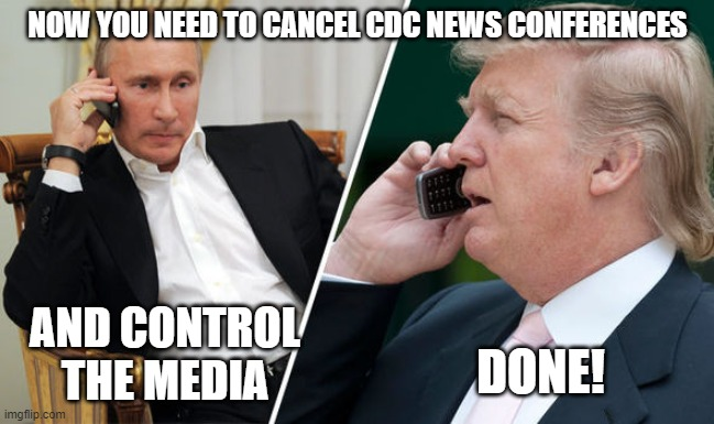 Dangerous Idiot | NOW YOU NEED TO CANCEL CDC NEWS CONFERENCES AND CONTROL THE MEDIA DONE! | image tagged in trump putin,liar,1st amendment,corruption,coronavirus,maga | made w/ Imgflip meme maker