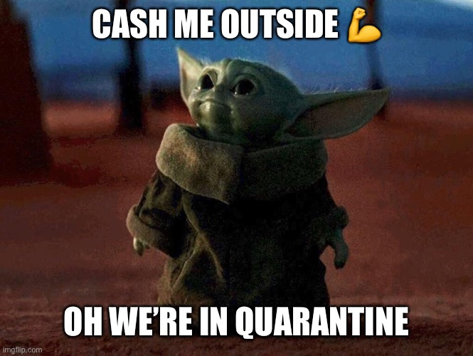 Baby Yoda |  CASH ME OUTSIDE 💪; OH WE'RE IN QUARANTINE | image tagged in baby yoda,catch me outside,quarantine | made w/ Imgflip meme maker