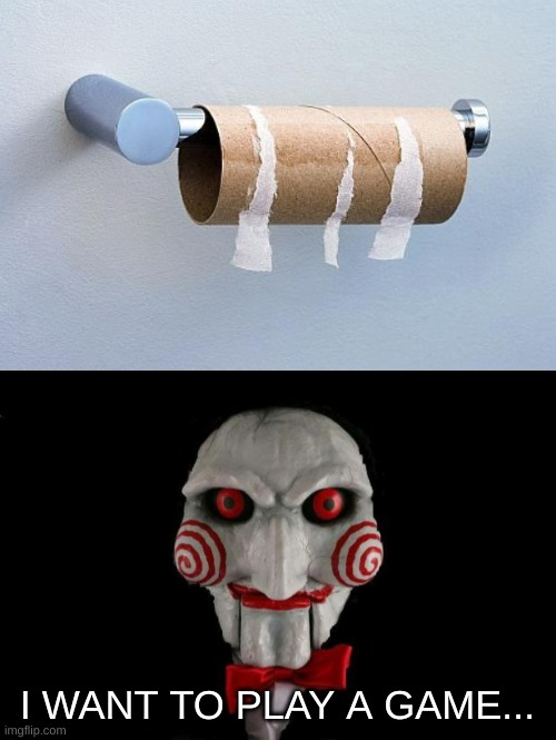 I WANT TO PLAY A GAME... | image tagged in no more toilet paper,jigsaw | made w/ Imgflip meme maker