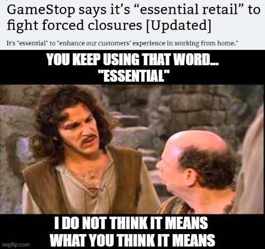 "Gamestop close? Inconceivable! |  YOU KEEP USING THAT WORD...  ""ESSENTIAL""; I DO NOT THINK IT MEANS  WHAT YOU THINK IT MEANS 