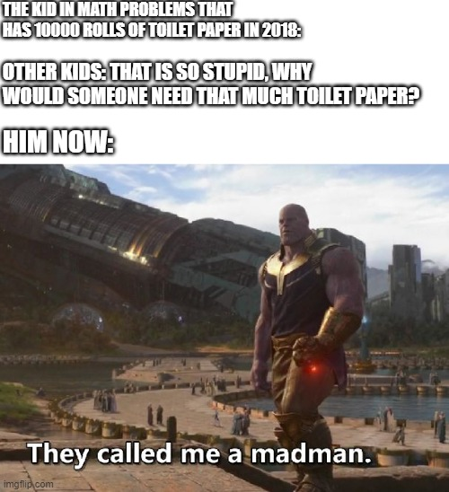 Thanos they called me a madman |  THE KID IN MATH PROBLEMS THAT HAS 10000 ROLLS OF TOILET PAPER IN 2018:; OTHER KIDS: THAT IS SO STUPID, WHY WOULD SOMEONE NEED THAT MUCH TOILET PAPER? HIM NOW: | image tagged in thanos they called me a madman | made w/ Imgflip meme maker