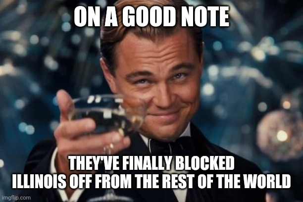 Leonardo Dicaprio Cheers Meme |  ON A GOOD NOTE; THEY'VE FINALLY BLOCKED ILLINOIS OFF FROM THE REST OF THE WORLD | image tagged in memes,leonardo dicaprio cheers | made w/ Imgflip meme maker