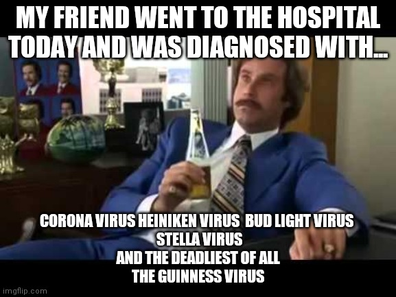 COVID19 |  MY FRIEND WENT TO THE HOSPITAL TODAY AND WAS DIAGNOSED WITH... CORONA VIRUS HEINIKEN VIRUS  BUD LIGHT VIRUS   STELLA VIRUS AND THE DEADLIEST OF ALL THE GUINNESS VIRUS | image tagged in memes,well that escalated quickly | made w/ Imgflip meme maker
