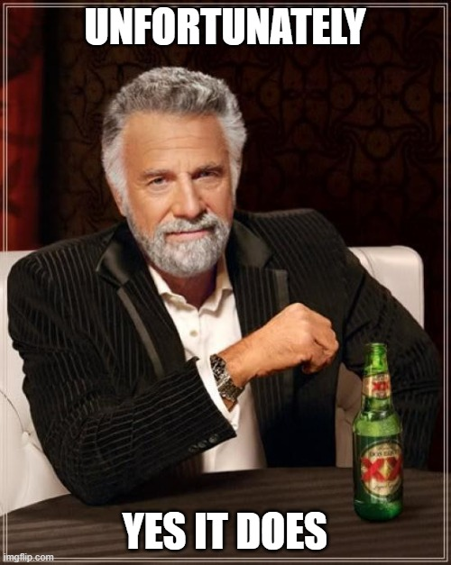 The Most Interesting Man In The World Meme | UNFORTUNATELY YES IT DOES | image tagged in memes,the most interesting man in the world | made w/ Imgflip meme maker