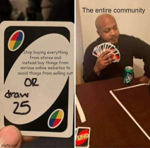 StOp BuYiNg EvErYtHiNg |  The entire community; Stop buying everything from stores and instead buy things from various online websites to avoid things from selling out | image tagged in memes,uno draw 25 cards,uno,grocery store | made w/ Imgflip meme maker
