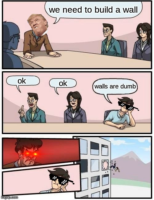 Boardroom Meeting Suggestion Meme |  we need to build a wall; ok; ok; walls are dumb | image tagged in memes,boardroom meeting suggestion | made w/ Imgflip meme maker