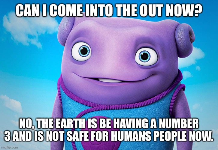 Can I come into the out? |  CAN I COME INTO THE OUT NOW? NO, THE EARTH IS BE HAVING A NUMBER 3 AND IS NOT SAFE FOR HUMANS PEOPLE NOW. | image tagged in coronavirus,home | made w/ Imgflip meme maker