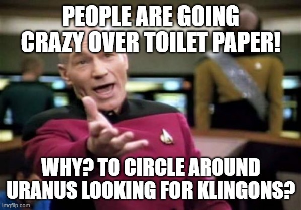 Picard Wtf | PEOPLE ARE GOING CRAZY OVER TOILET PAPER! WHY? TO CIRCLE AROUND URANUS LOOKING FOR KLINGONS? | image tagged in memes,picard wtf | made w/ Imgflip meme maker