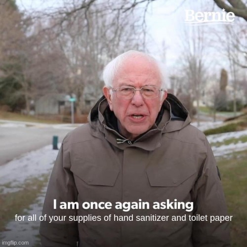 Bernie I Am Once Again Asking For Your Support Meme |  for all of your supplies of hand sanitizer and toilet paper | image tagged in memes,bernie i am once again asking for your support | made w/ Imgflip meme maker