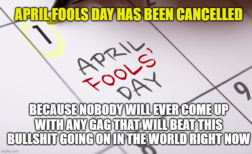 April Fools Cancelled |  APRIL FOOLS DAY HAS BEEN CANCELLED; BECAUSE NOBODY WILL EVER COME UP; WITH ANY GAG THAT WILL BEAT THIS BULLSHIT GOING ON IN THE WORLD RIGHT NOW | image tagged in april fools,april fool,april fools day,corona bullshit,coronavirus | made w/ Imgflip meme maker