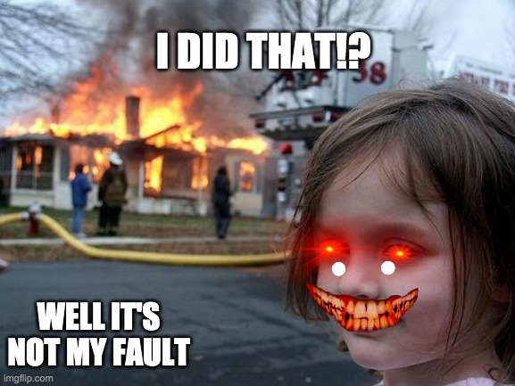 Disaster Girl |  I DID THAT!? WELL IT'S NOT MY FAULT | image tagged in memes,disaster girl | made w/ Imgflip meme maker