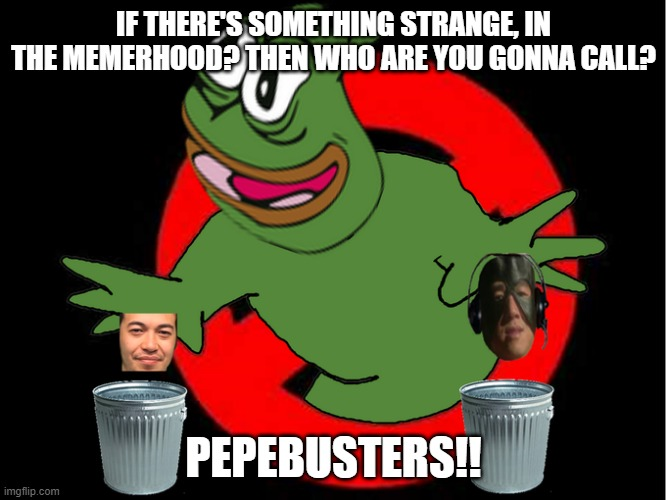 PepeGaBusters |  IF THERE'S SOMETHING STRANGE, IN THE MEMERHOOD? THEN WHO ARE YOU GONNA CALL? PEPEBUSTERS!! | image tagged in pepe the frog | made w/ Imgflip meme maker