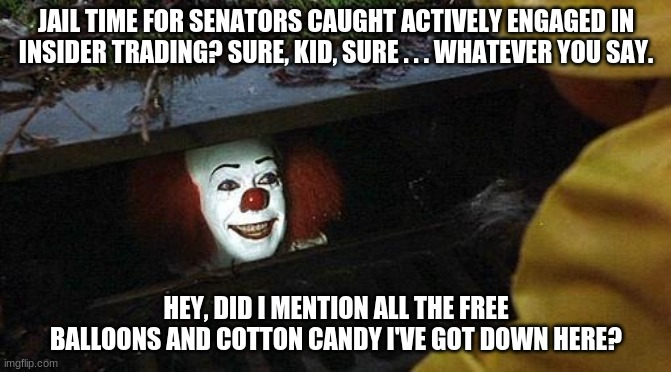 Pennywise the Lobbyist | JAIL TIME FOR SENATORS CAUGHT ACTIVELY ENGAGED IN INSIDER TRADING? SURE, KID, SURE . . . WHATEVER YOU SAY. HEY, DID I MENTION ALL THE FREE B | image tagged in pennywise | made w/ Imgflip meme maker