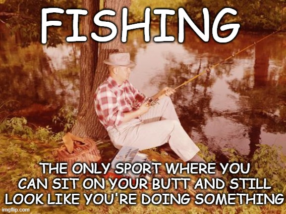 Fishing | FISHING THE ONLY SPORT WHERE YOU CAN SIT ON YOUR BUTT AND STILL LOOK LIKE YOU'RE DOING SOMETHING | image tagged in fishing,sport fishing,fishin',gone fishing,sitting on your butt | made w/ Imgflip meme maker