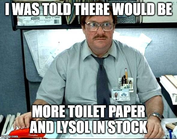 I Was Told There Would Be |  I WAS TOLD THERE WOULD BE; MORE TOILET PAPER AND LYSOL IN STOCK | image tagged in memes,i was told there would be | made w/ Imgflip meme maker