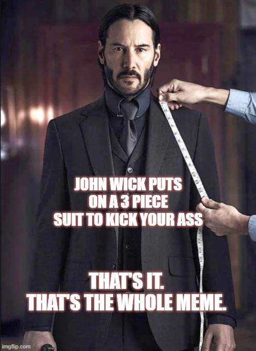 You're gonna like the way you die. I guarantee it. |  JOHN WICK PUTS ON A 3 PIECE SUIT TO KICK YOUR ASS; THAT'S IT. THAT'S THE WHOLE MEME. | image tagged in movies,john wick,action,killing,keanu reeves | made w/ Imgflip meme maker