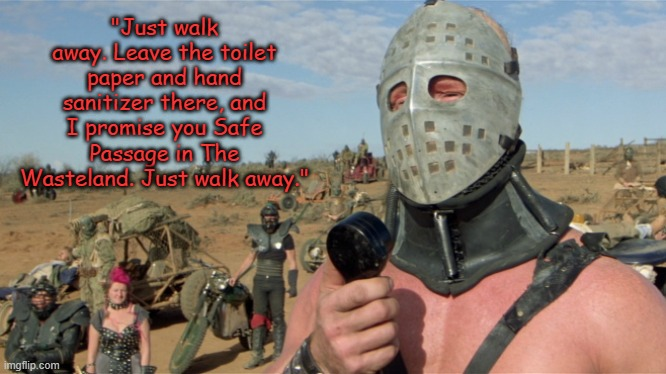 "Lord Humungus Sez |  ""Just walk away. Leave the toilet paper and hand sanitizer there, and I promise you Safe Passage in The Wasteland. Just walk away."" 