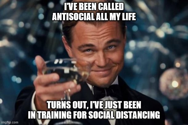 Leonardo Dicaprio Cheers |  I'VE BEEN CALLED ANTISOCIAL ALL MY LIFE; TURNS OUT, I'VE JUST BEEN IN TRAINING FOR SOCIAL DISTANCING | image tagged in memes,leonardo dicaprio cheers | made w/ Imgflip meme maker