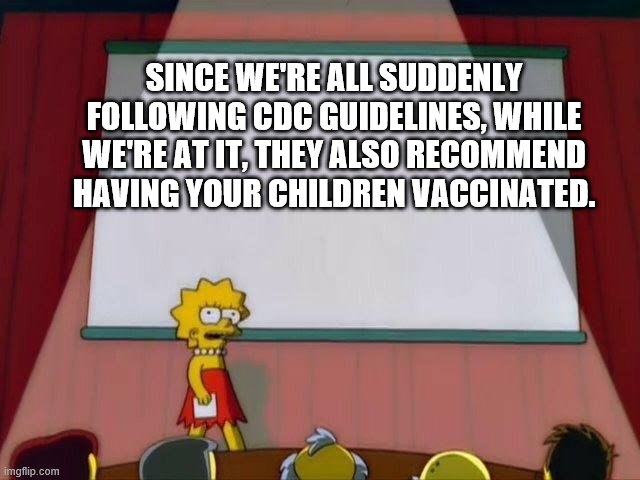 Lisa Simpson's Presentation | SINCE WE'RE ALL SUDDENLY FOLLOWING CDC GUIDELINES, WHILE WE'RE AT IT, THEY ALSO RECOMMEND HAVING YOUR CHILDREN VACCINATED. | image tagged in lisa simpson's presentation | made w/ Imgflip meme maker