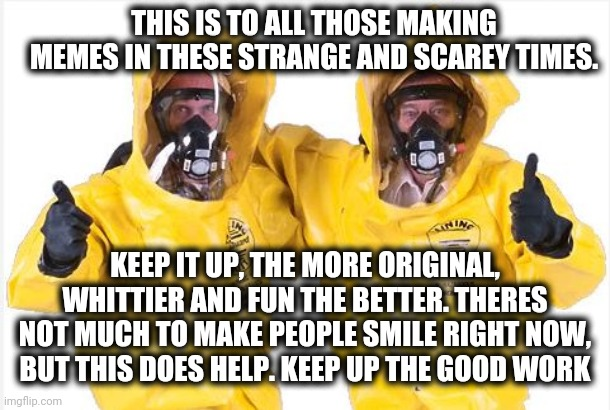 Keep up the good work.   Not all heros wear capes |  THIS IS TO ALL THOSE MAKING MEMES IN THESE STRANGE AND SCAREY TIMES. KEEP IT UP, THE MORE ORIGINAL, WHITTIER AND FUN THE BETTER. THERES NOT MUCH TO MAKE PEOPLE SMILE RIGHT NOW, BUT THIS DOES HELP. KEEP UP THE GOOD WORK | image tagged in hazmat thumbs up,thumbs up,coronavirus,not all heros wear capes | made w/ Imgflip meme maker