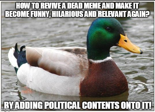 How To Revive A Dead Meme? | HOW TO REVIVE A DEAD MEME AND MAKE IT BECOME FUNNY, HILARIOUS AND RELEVANT AGAIN? BY ADDING POLITICAL CONTENTS ONTO IT! | image tagged in memes,actual advice mallard,dead memes | made w/ Imgflip meme maker