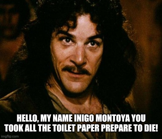 Toilet paper |  HELLO, MY NAME INIGO MONTOYA YOU TOOK ALL THE TOILET PAPER PREPARE TO DIE! | image tagged in memes,inigo montoya,toilet paper,funny,coronavirus,princess bride | made w/ Imgflip meme maker