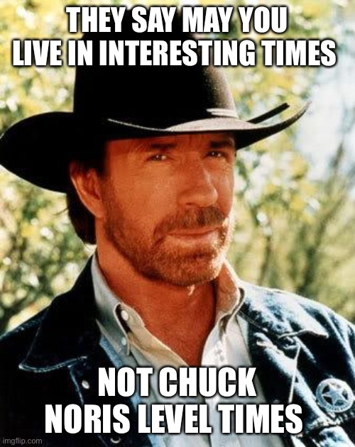 Chuck |  THEY SAY MAY YOU LIVE IN INTERESTING TIMES; NOT CHUCK NORIS LEVEL TIMES | image tagged in memes,chuck norris | made w/ Imgflip meme maker