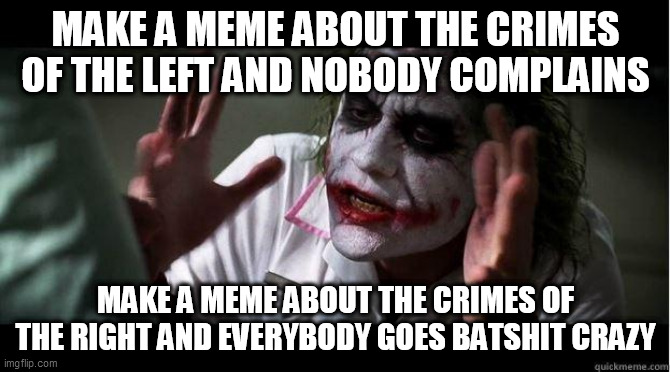 Imgflip Politics Double Standard |  MAKE A MEME ABOUT THE CRIMES OF THE LEFT AND NOBODY COMPLAINS; MAKE A MEME ABOUT THE CRIMES OF THE RIGHT AND EVERYBODY GOES BATSHIT CRAZY | image tagged in nobody bats an eye,left wing,right wing,left-wing,right-wing,hypocrisy | made w/ Imgflip meme maker