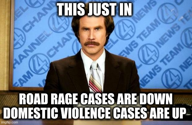 BREAKING NEWS | THIS JUST IN ROAD RAGE CASES ARE DOWN DOMESTIC VIOLENCE CASES ARE UP | image tagged in breaking news,quarantine | made w/ Imgflip meme maker