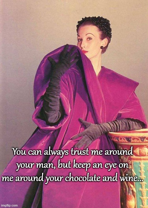 You can trust me... |  You can always trust me around your man, but keep an eye on me around your chocolate and wine... | image tagged in man,wine,chocolate,eye | made w/ Imgflip meme maker
