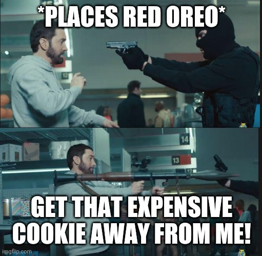 eminem rocket launcher | *PLACES RED OREO* GET THAT EXPENSIVE COOKIE AWAY FROM ME! | image tagged in eminem rocket launcher | made w/ Imgflip meme maker