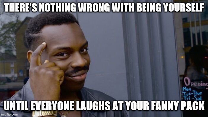 Roll Safe Think About It | THERE'S NOTHING WRONG WITH BEING YOURSELF UNTIL EVERYONE LAUGHS AT YOUR FANNY PACK | image tagged in memes,roll safe think about it | made w/ Imgflip meme maker