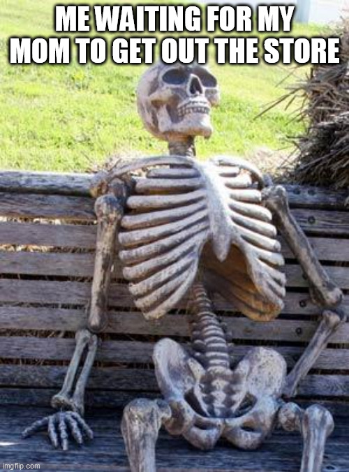 Waiting Skeleton | ME WAITING FOR MY MOM TO GET OUT THE STORE | image tagged in memes,waiting skeleton | made w/ Imgflip meme maker