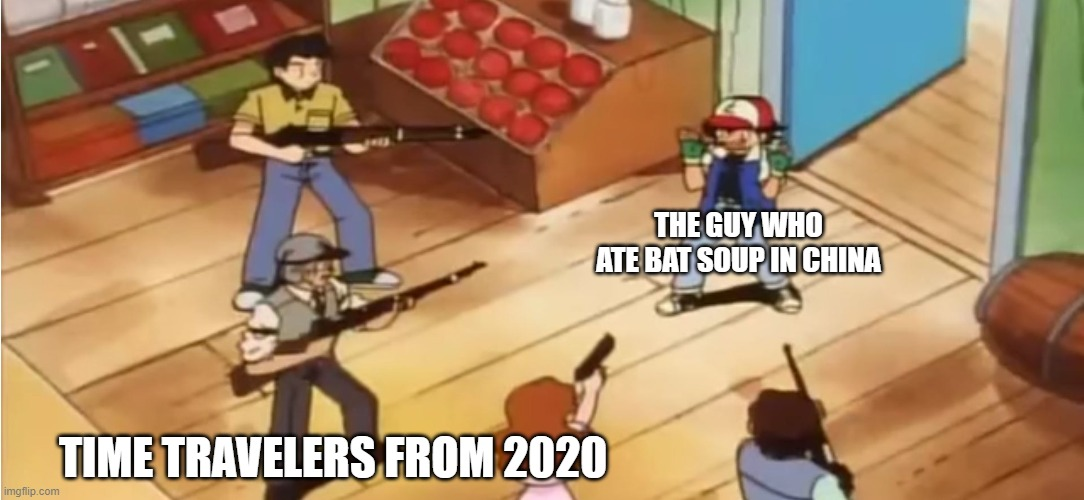 the guy who ate bat soup |  THE GUY WHO ATE BAT SOUP IN CHINA; TIME TRAVELERS FROM 2020 | image tagged in pokmon with guns,funny,memes,2020,time travel,china | made w/ Imgflip meme maker