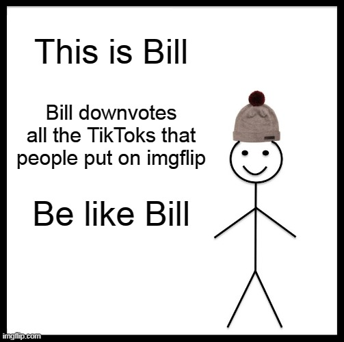 Be Like Bill |  This is Bill; Bill downvotes all the TikToks that people put on imgflip; Be like Bill | image tagged in memes,be like bill | made w/ Imgflip meme maker