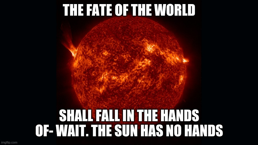 the fate of the world |  THE FATE OF THE WORLD; SHALL FALL IN THE HANDS OF- WAIT. THE SUN HAS NO HANDS | image tagged in the sun | made w/ Imgflip meme maker