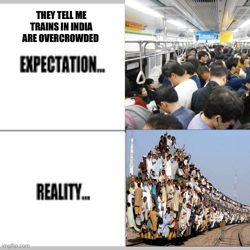 Trains in India |  THEY TELL ME TRAINS IN INDIA ARE OVERCROWDED | image tagged in india | made w/ Imgflip meme maker